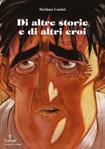 Il nuovo volume di Stefano Casini per Tunué: Di altre storie e di altri eroi