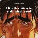 """Stefano Casini a Roma:  mostra e dediche per """"Di altre storie e di altri eroi"""""""